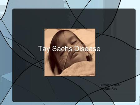 Tay Sachs Disease Sumati Sridhar Deepthi Rao. About Tay Sachs Causes damage in the nerve cells in brain and spinal chord. Rare Genetic defect HEXA.