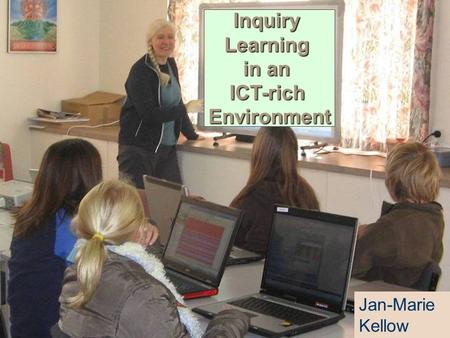 InquiryLearning in an ICT-rich Environment Jan-Marie Kellow.
