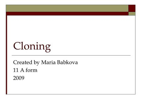 Cloning Created by Maria Babkova 11 A form 2009. What is cloning? Cloning in biology is the process of producing populations of genetically- identical.