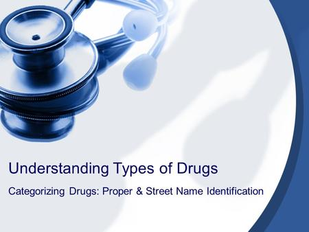 Understanding Types of Drugs Categorizing Drugs: Proper & Street Name Identification.