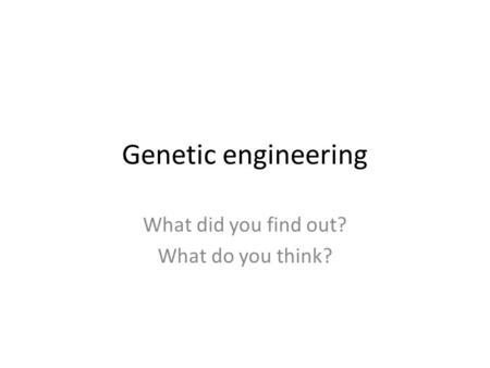 Genetic engineering What did you find out? What do you think?