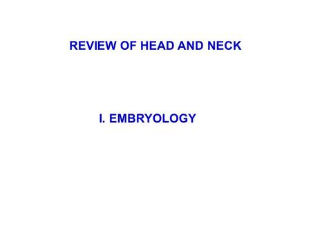 REVIEW OF HEAD AND NECK I. EMBRYOLOGY.