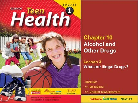Chapter 10 Alcohol and Other Drugs Lesson 3 What are Illegal Drugs? Next >> Click for: >> Main Menu >> Chapter 10 Assessment Teacher's notes are available.