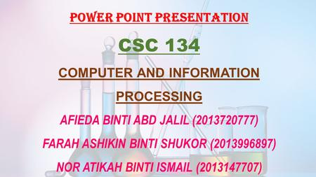 POWER POINT PRESENTATION CSC 134 COMPUTER AND INFORMATION PROCESSING AFIEDA BINTI ABD JALIL (2013720777) FARAH ASHIKIN BINTI SHUKOR (2013996897) NOR ATIKAH.