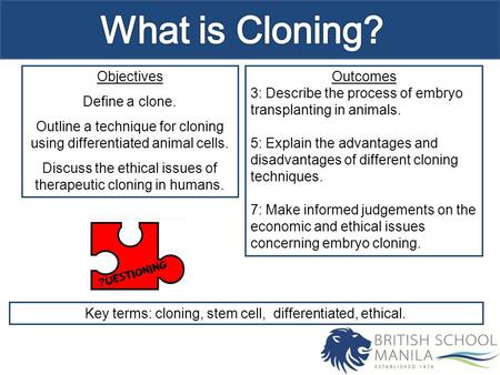 Objectives Define a clone. Outline a technique for cloning using differentiated animal cells. Discuss the ethical issues of therapeutic cloning in humans.