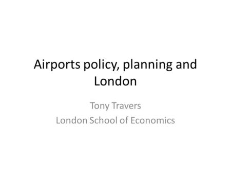 Airports policy, planning and London Tony Travers London School of Economics.