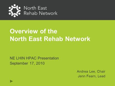Overview of the North East Rehab Network NE LHIN HPAC Presentation September 17, 2010 Andrea Lee, Chair Jenn Fearn, Lead.