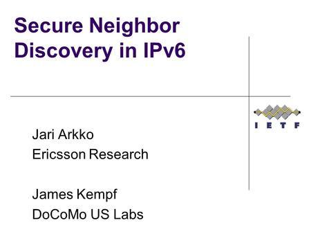 Secure Neighbor Discovery in IPv6 Jari Arkko Ericsson Research James Kempf DoCoMo US Labs.
