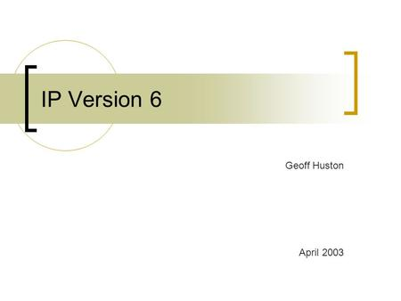 IP Version 6 Geoff Huston April 2003. IP Version 6 Background What is IPv6 Why IPv6 And a few IPv6 myths as well.