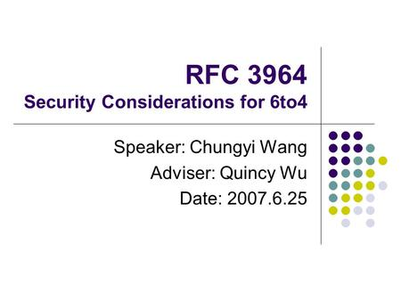RFC 3964 Security Considerations for 6to4 Speaker: Chungyi Wang Adviser: Quincy Wu Date: 2007.6.25.
