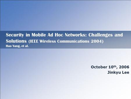 Security in Mobile Ad Hoc Networks: Challenges and Solutions (IEEE Wireless Communications 2004) Hao Yang, et al. October 10 th, 2006 Jinkyu Lee.
