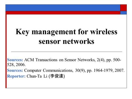 Key management for wireless sensor networks Sources: ACM Transactions on Sensor Networks, 2(4), pp. 500- 528, 2006. Sources: Computer Communications, 30(9),