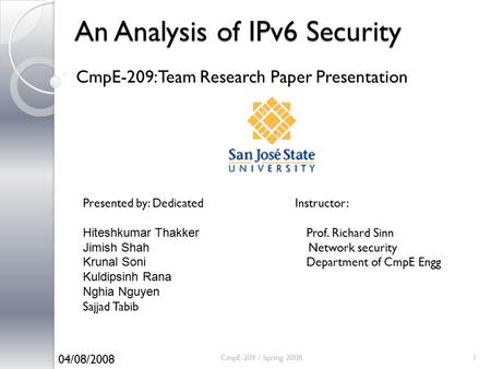 An Analysis of IPv6 Security CmpE-209: Team Research Paper Presentation CmpE-209 / Spring 20081 Presented by: Dedicated Instructor: Hiteshkumar Thakker.