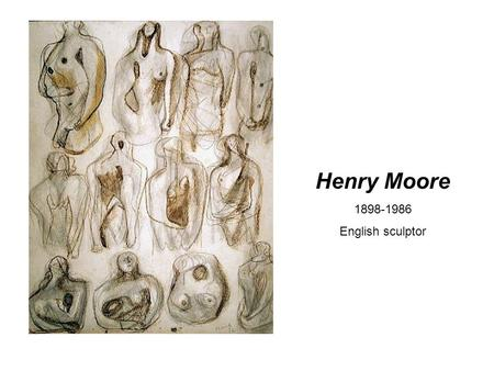 Henry Moore 1898-1986 English sculptor. Works mainly with the human figure in a semi- abstract style.