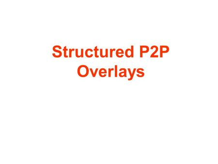 Structured P2P Overlays. Consistent Hashing – the Basis of Structured P2P Intuition: –We want to build a distributed hash table where the number of buckets.