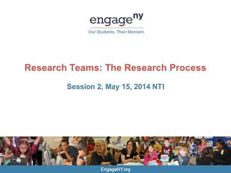 EngageNY.org Research Teams: The Research Process Session 2, May 15, 2014 NTI.