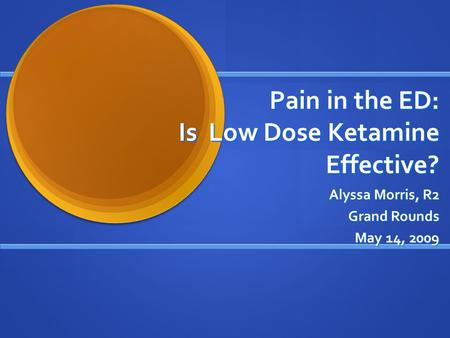 Pain in the ED: Is Low Dose Ketamine Effective? Alyssa Morris, R2 Grand Rounds May 14, 2009.