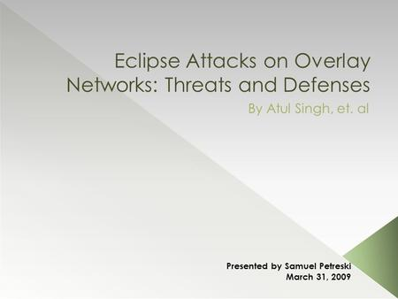 Eclipse Attacks on Overlay Networks: Threats and Defenses By Atul Singh, et. al Presented by Samuel Petreski March 31, 2009.