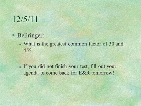 12/5/11 §Bellringer: l What is the greatest common factor of 30 and 45? l If you did not finish your test, fill out your agenda to come back for E&R tomorrow!