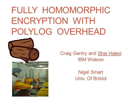 FULLY HOMOMORPHIC ENCRYPTION WITH POLYLOG OVERHEAD Craig Gentry and Shai Halevi IBM Watson Nigel Smart Univ. Of Bristol.