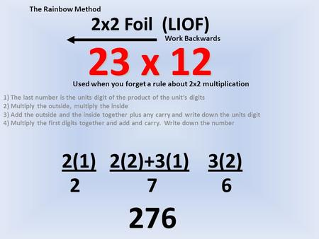 23 x 12 2x2 Foil (LIOF) 23 x 12 1) The last number is the units digit of the product of the unit's digits 2) Multiply the outside, multiply the inside.