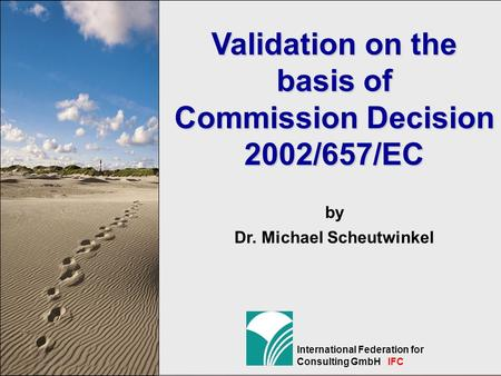 1 International Federation for Consulting GmbH IFC Validation on the basis of Commission Decision 2002/657/EC by Dr. Michael Scheutwinkel.