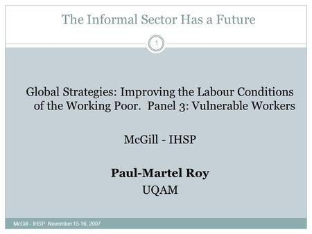 The Informal Sector Has a Future McGill - IHSP November 15-16, 2007 1 Global Strategies: Improving the Labour Conditions of the Working Poor. Panel 3: