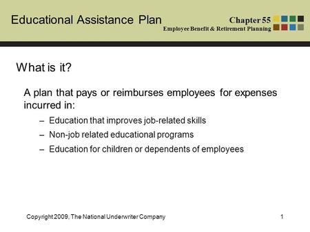 Educational Assistance Plan Chapter 55 Employee Benefit & Retirement Planning Copyright 2009, The National Underwriter Company1 What is it? A plan that.