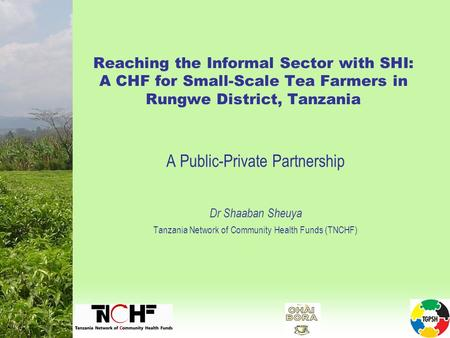 Reaching the Informal Sector with SHI: A CHF for Small-Scale Tea Farmers in Rungwe District, Tanzania A Public-Private Partnership Dr Shaaban Sheuya Tanzania.
