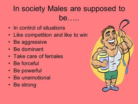 In society Males are supposed to be….. In control of situations Like competition and like to win Be aggressive Be dominant Take care of females Be forceful.