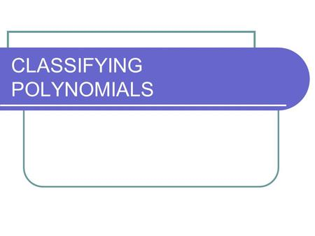 CLASSIFYING POLYNOMIALS. A _______________ is a sum or difference of terms. Polynomials have special names based on their _______ and the number of _______.