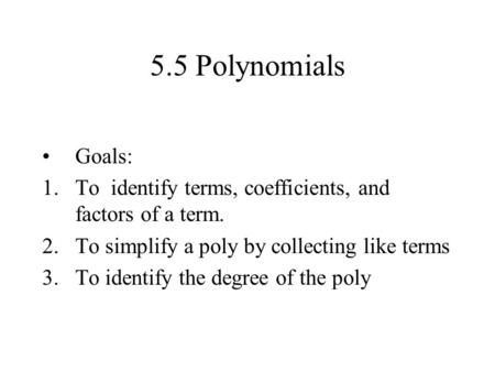 5.5 Polynomials Goals: 1.To identify terms, coefficients, and factors of a term. 2.To simplify a poly by collecting like terms 3.To identify the degree.
