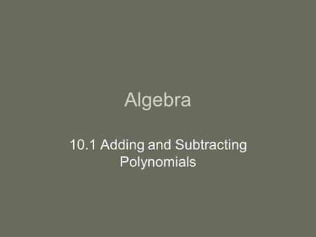 Algebra 10.1 Adding and Subtracting Polynomials. Intro Polynomial-the sum of terms in the form ax k where k is a nonnegative integer. A polynomial is.