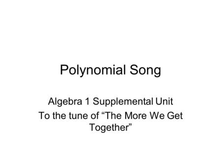"Polynomial Song Algebra 1 Supplemental Unit To the tune of ""The More We Get Together"""