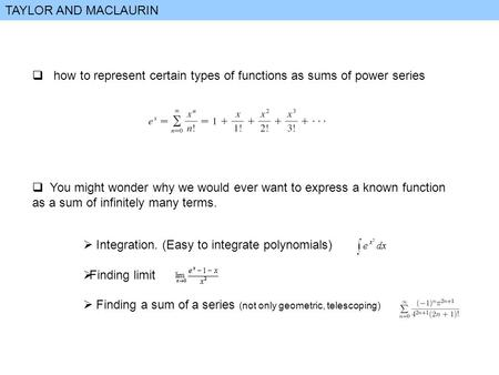 TAYLOR AND MACLAURIN  how to represent certain types of functions as sums of power series  You might wonder why we would ever want to express a known.