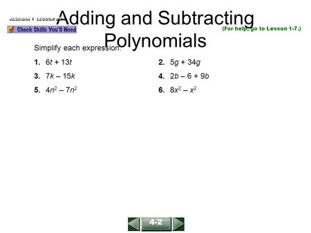 Adding and Subtracting Polynomials ALGEBRA 1 LESSON 9-1 (For help, go to Lesson 1-7.) Simplify each expression. 1.6t + 13t2.5g + 34g 3.7k – 15k4.2b – 6.