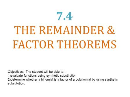 7.4 THE REMAINDER & FACTOR THEOREMS Objectives: The student will be able to… 1)evaluate functions using synthetic substitution 2)determine whether a binomial.