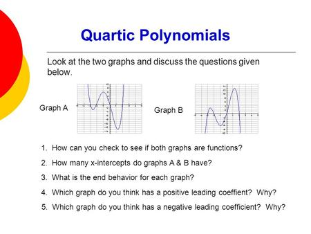 Quartic Polynomials Look at the two graphs and discuss the questions given below. 1. How can you check to see if both graphs are functions? 3. What is.