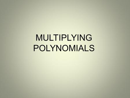 MULTIPLYING POLYNOMIALS. OBJECTIVE NCSCOS 1.01 b – Write equivalent forms of algebraic expressions to solve problems. Operate with polynomials Students.