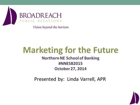 Presented by: Linda Varrell, APR Marketing for the Future Northern NE School of Banking #NNESB2015 October 27, 2014.