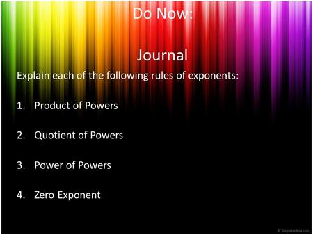 Do Now: Journal Explain each of the following rules of exponents: 1.Product of Powers 2.Quotient of Powers 3.Power of Powers 4.Zero Exponent.