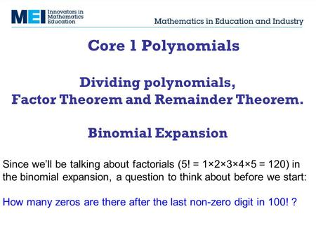 Core 1 Polynomials Dividing polynomials, Factor Theorem and Remainder Theorem. Binomial Expansion Since we'll be talking about factorials (5! = 1×2×3×4×5.