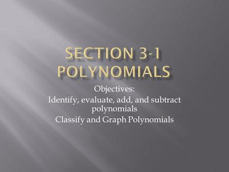 Objectives: Identify, evaluate, add, and subtract polynomials Classify and Graph Polynomials.