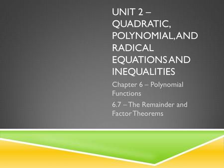 UNIT 2 – QUADRATIC, POLYNOMIAL, AND RADICAL EQUATIONS AND INEQUALITIES Chapter 6 – Polynomial Functions 6.7 – The Remainder and Factor Theorems.