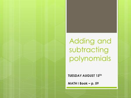 Adding and subtracting polynomials TUESDAY AUGUST 13 TH MATH I Book – p. 59.