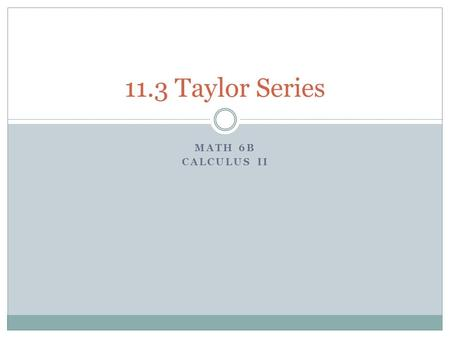 MATH 6B CALCULUS II 11.3 Taylor Series. Determining the Coefficients of the Power Series Let We will determine the coefficient c k by taking derivatives.