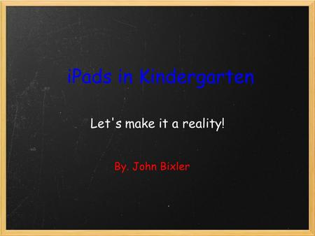 IPads in Kindergarten Let's make it a reality! By. John Bixler.