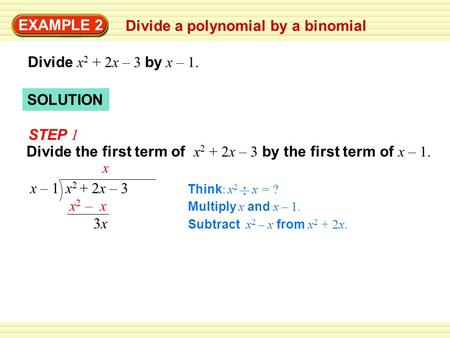 SOLUTION EXAMPLE 2 Divide a polynomial by a binomial Divide x 2 + 2x – 3 by x – 1. STEP 1 Divide the first term of x 2 + 2x – 3 by the first term of x.