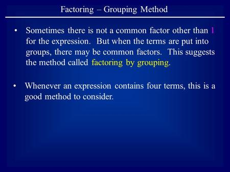 Factoring – Grouping Method Sometimes there is not a common factor other than 1 for the expression. But when the terms are put into groups, there may be.
