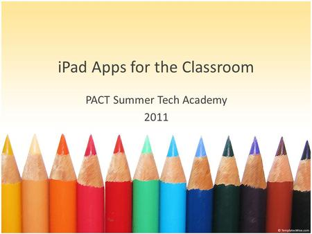 IPad Apps for the Classroom PACT Summer Tech Academy 2011.